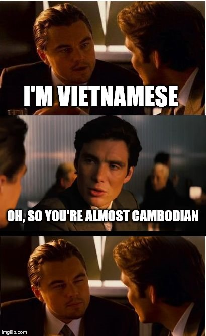 Inception Meme | I'M VIETNAMESE OH, SO YOU'RE ALMOST CAMBODIAN | image tagged in memes,inception | made w/ Imgflip meme maker