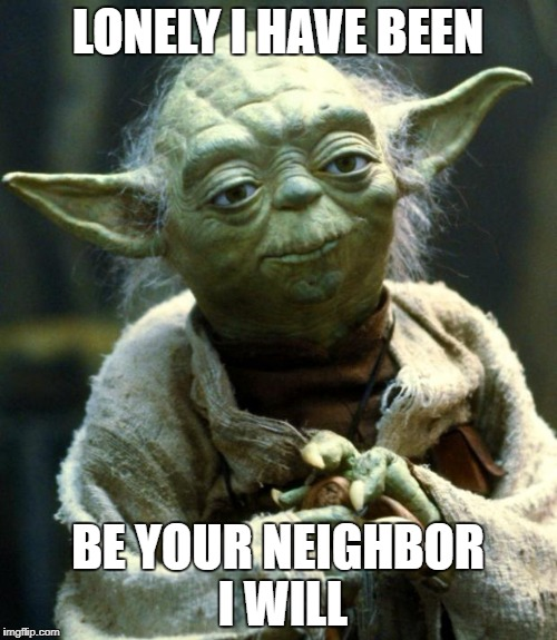 Star Wars Yoda Meme | LONELY I HAVE BEEN BE YOUR NEIGHBOR I WILL | image tagged in memes,star wars yoda | made w/ Imgflip meme maker