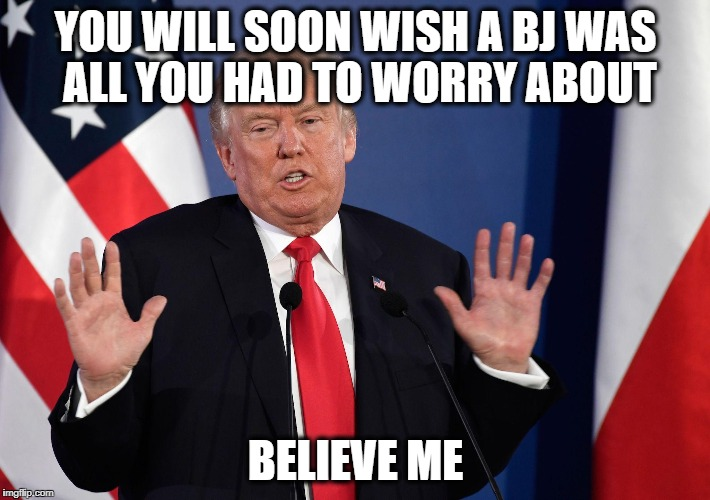 Trump Not Me | YOU WILL SOON WISH A BJ WAS ALL YOU HAD TO WORRY ABOUT BELIEVE ME | image tagged in trump not me | made w/ Imgflip meme maker