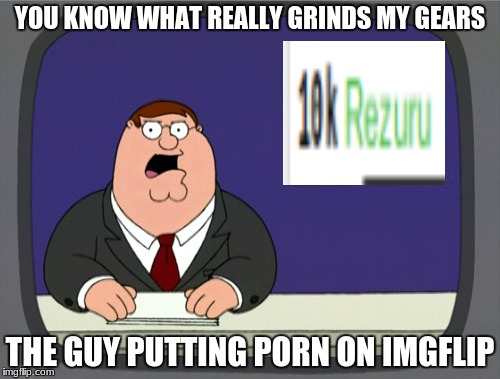 im not doing this because it's annoying   suprisingly he hasn't got a nsfw on his boob gifs | YOU KNOW WHAT REALLY GRINDS MY GEARS THE GUY PUTTING PORN ON IMGFLIP | image tagged in memes,peter griffin news | made w/ Imgflip meme maker