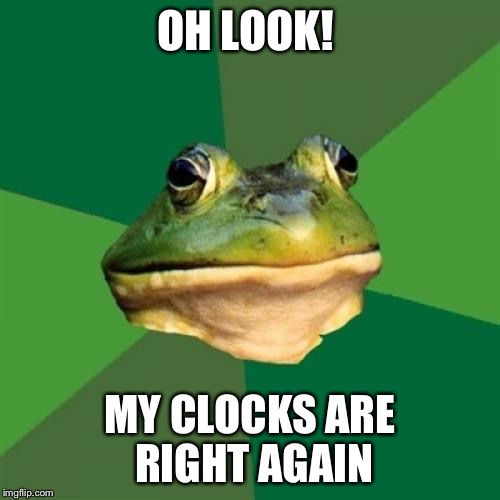 Daylight Savings Time | OH LOOK! MY CLOCKS ARE RIGHT AGAIN | image tagged in memes,foul bachelor frog,daylight savings time,clocks | made w/ Imgflip meme maker