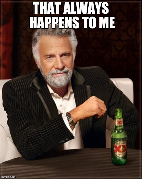 The Most Interesting Man In The World Meme | THAT ALWAYS HAPPENS TO ME | image tagged in memes,the most interesting man in the world | made w/ Imgflip meme maker