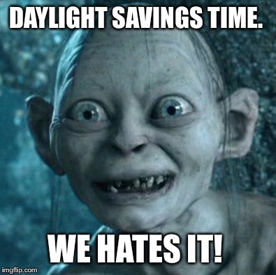 Gollum Meme | DAYLIGHT SAVINGS TIME. WE HATES IT! | image tagged in memes,gollum | made w/ Imgflip meme maker