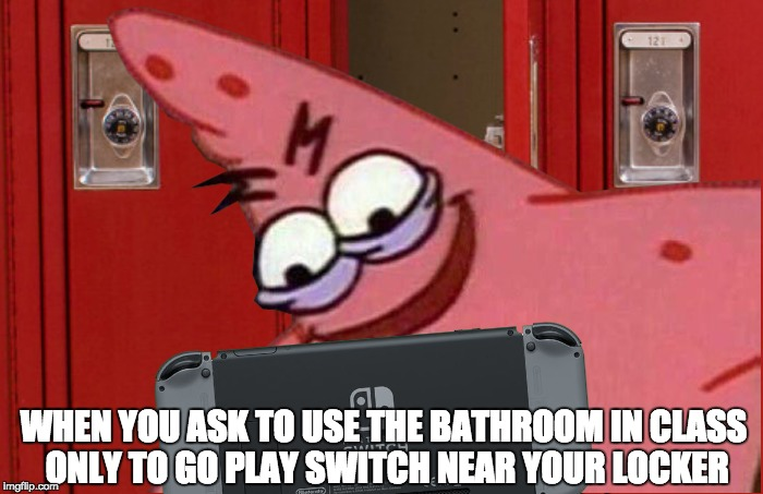 When you ask to use the bathroom in class only to go play Switch near your locker | WHEN YOU ASK TO USE THE BATHROOM IN CLASS ONLY TO GO PLAY SWITCH NEAR YOUR LOCKER | image tagged in evil patrick,nintendo switch | made w/ Imgflip meme maker