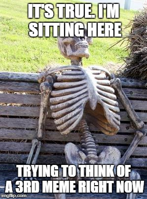 Waiting Skeleton Meme | IT'S TRUE. I'M SITTING HERE TRYING TO THINK OF A 3RD MEME RIGHT NOW | image tagged in memes,waiting skeleton | made w/ Imgflip meme maker