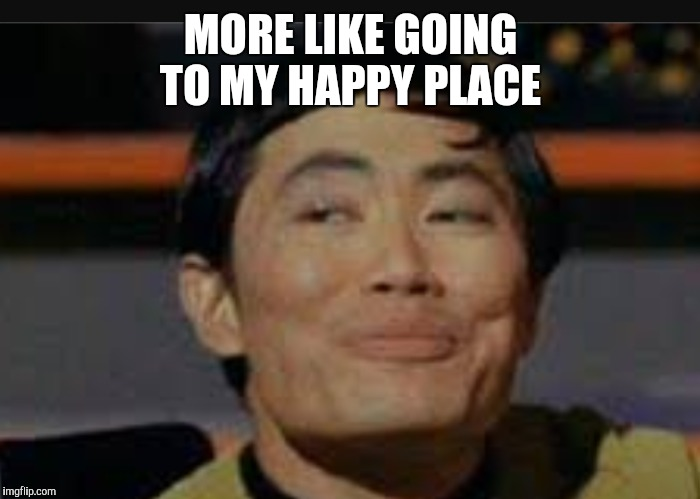 MORE LIKE GOING TO MY HAPPY PLACE | made w/ Imgflip meme maker