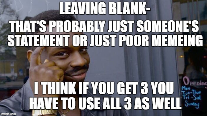 Roll Safe Think About It Meme | THAT'S PROBABLY JUST SOMEONE'S STATEMENT OR JUST POOR MEMEING LEAVING BLANK- I THINK IF YOU GET 3 YOU HAVE TO USE ALL 3 AS WELL | image tagged in memes,roll safe think about it | made w/ Imgflip meme maker