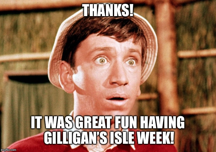 THANKS! IT WAS GREAT FUN HAVING GILLIGAN'S ISLE WEEK! | made w/ Imgflip meme maker