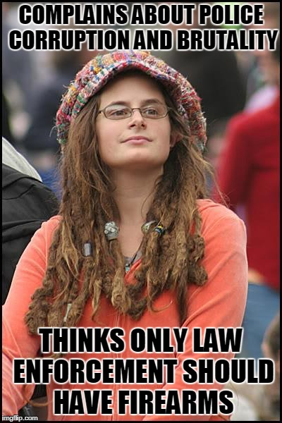 College Liberal Meme | COMPLAINS ABOUT POLICE CORRUPTION AND BRUTALITY THINKS ONLY LAW ENFORCEMENT SHOULD HAVE FIREARMS | image tagged in memes,college liberal | made w/ Imgflip meme maker