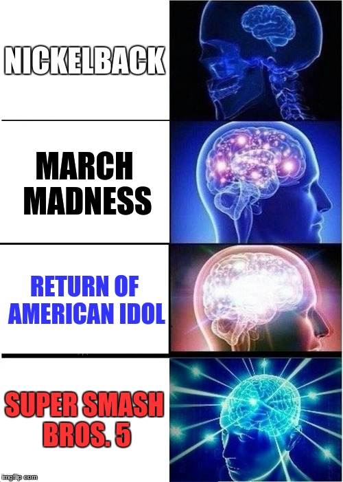 Weekly power rankings | NICKELBACK MARCH MADNESS RETURN OF AMERICAN IDOL SUPER SMASH BROS. 5 | image tagged in memes,expanding brain,weekly power rankings,american idol,march madness,super smash bros | made w/ Imgflip meme maker