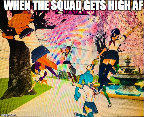 WHEN THE SQUAD GETS HIGH AF | image tagged in squad,high,yandere simulator | made w/ Imgflip meme maker