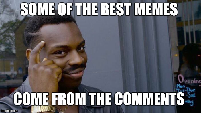 Roll Safe Think About It Meme | SOME OF THE BEST MEMES COME FROM THE COMMENTS | image tagged in memes,roll safe think about it | made w/ Imgflip meme maker
