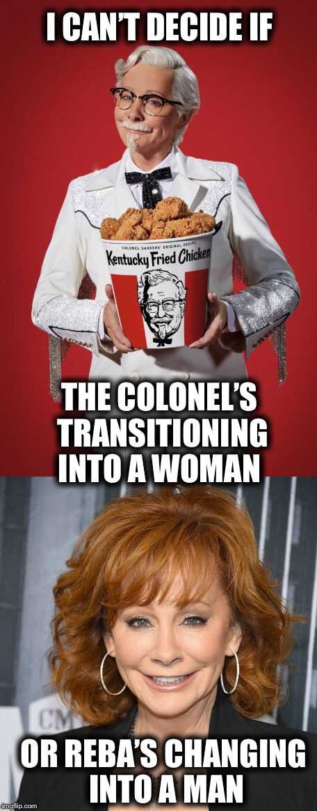 I do not get this new ad campaign  | I CAN'T DECIDE IF OR REBA'S CHANGING INTO A MAN THE COLONEL'S TRANSITIONING INTO A WOMAN | image tagged in kfc craziness,reba mcentire | made w/ Imgflip meme maker