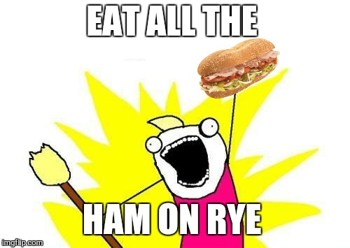 X All The Y Meme | EAT ALL THE HAM ON RYE | image tagged in memes,x all the y | made w/ Imgflip meme maker