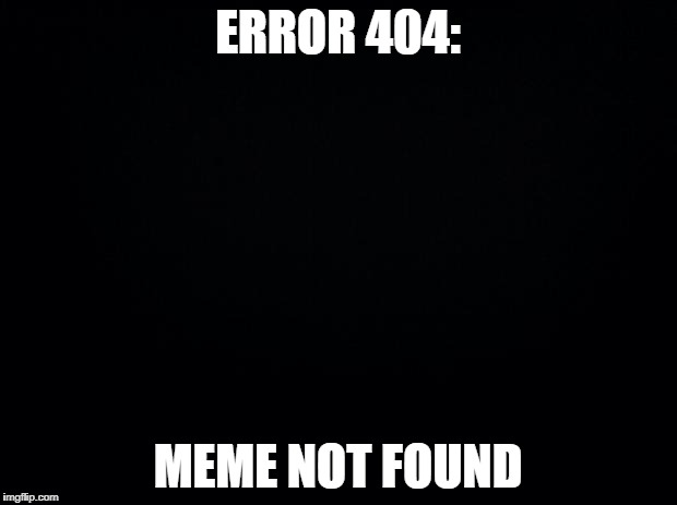 Black background | ERROR 404: MEME NOT FOUND | image tagged in black background | made w/ Imgflip meme maker