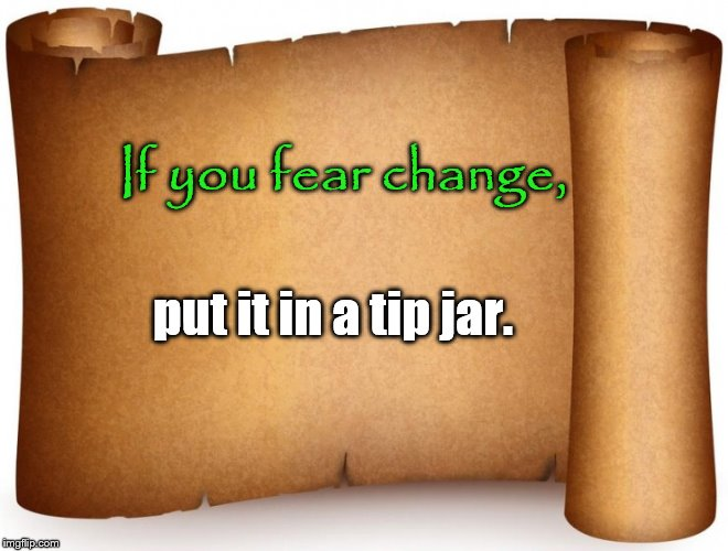 blank tip page | If you fear change, put it in a tip jar. | image tagged in blank tip page,tip jar,change | made w/ Imgflip meme maker