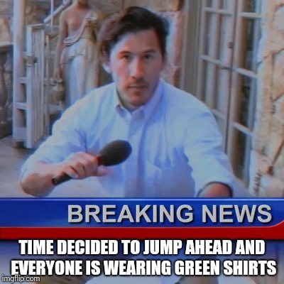 When daylight savings time hits and you find a group of people wearing green shirts in walmart | TIME DECIDED TO JUMP AHEAD AND EVERYONE IS WEARING GREEN SHIRTS | image tagged in daylight savings time,st patricks day,markiplier,meme | made w/ Imgflip meme maker