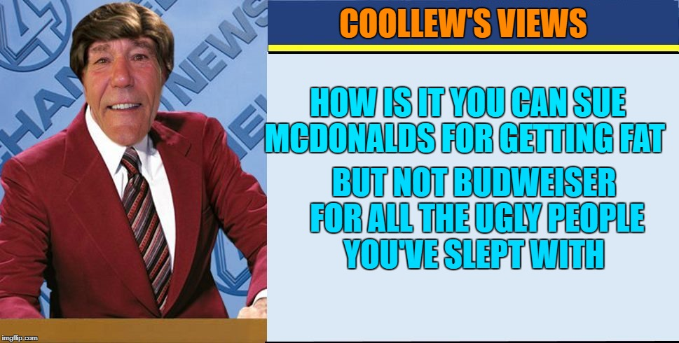 how is it you can sue Mcdonalds | COOLLEW'S VIEWS HOW IS IT YOU CAN SUE MCDONALDS FOR GETTING FAT BUT NOT BUDWEISER FOR ALL THE UGLY PEOPLE YOU'VE SLEPT WITH | image tagged in coollews views | made w/ Imgflip meme maker