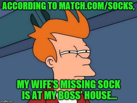 Futurama Fry Meme | ACCORDING TO MATCH.COM/SOCKS, MY WIFE'S MISSING SOCK IS AT MY BOSS' HOUSE... | image tagged in memes,futurama fry | made w/ Imgflip meme maker