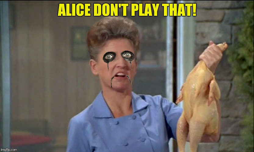 ALICE DON'T PLAY THAT! | made w/ Imgflip meme maker