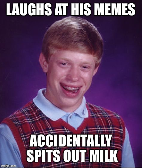 Bad Luck Brian Meme | LAUGHS AT HIS MEMES ACCIDENTALLY SPITS OUT MILK | image tagged in memes,bad luck brian | made w/ Imgflip meme maker