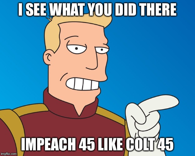 I SEE WHAT YOU DID THERE IMPEACH 45 LIKE COLT 45 | made w/ Imgflip meme maker