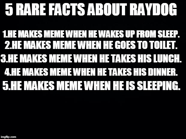 Black background | 5 RARE FACTS ABOUT RAYDOG 1.HE MAKES MEME WHEN HE WAKES UP FROM SLEEP. 2.HE MAKES MEME WHEN HE GOES TO TOILET. 3.HE MAKES MEME WHEN HE TAKES | image tagged in black background | made w/ Imgflip meme maker