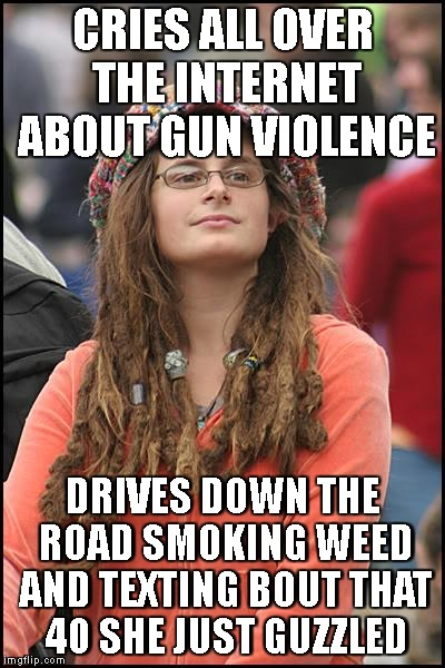 You're So Vain, I'll Bet You Think This Meme Is About You | CRIES ALL OVER THE INTERNET ABOUT GUN VIOLENCE DRIVES DOWN THE ROAD SMOKING WEED AND TEXTING BOUT THAT 40 SHE JUST GUZZLED | image tagged in college liberal,gun control,2nd amendment,right to bear arms,texting and driving,school shooting | made w/ Imgflip meme maker