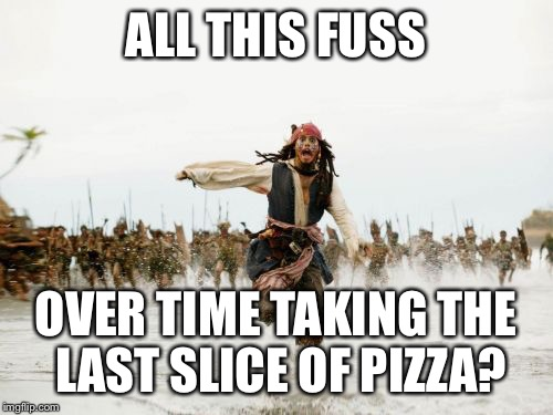 Jack Sparrow Being Chased Meme | ALL THIS FUSS OVER TIME TAKING THE LAST SLICE OF PIZZA? | image tagged in memes,jack sparrow being chased,pizza,party,fast food,last night | made w/ Imgflip meme maker