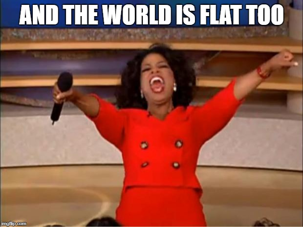 Oprah You Get A Meme | AND THE WORLD IS FLAT TOO | image tagged in memes,oprah you get a | made w/ Imgflip meme maker