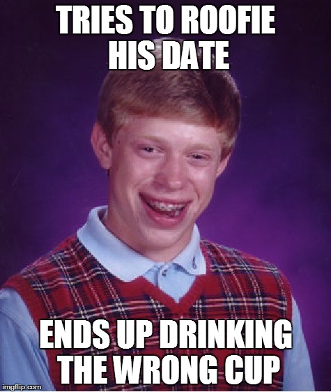 Bad Luck Brian Meme | TRIES TO ROOFIE HIS DATE ENDS UP DRINKING THE WRONG CUP | image tagged in memes,bad luck brian | made w/ Imgflip meme maker