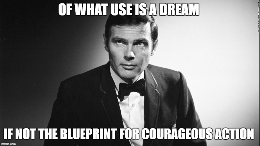 Adam West | OF WHAT USE IS A DREAM IF NOT THE BLUEPRINT FOR COURAGEOUS ACTION | image tagged in adam west,batman | made w/ Imgflip meme maker