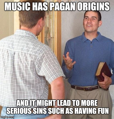 MUSIC HAS PAGAN ORIGINS AND IT MIGHT LEAD TO MORE SERIOUS SINS SUCH AS HAVING FUN | made w/ Imgflip meme maker