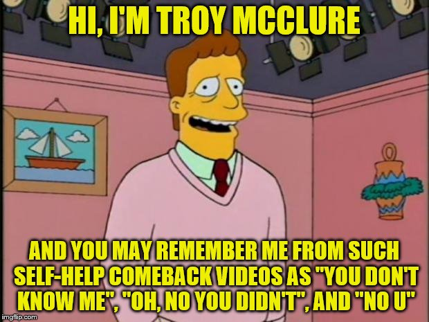 "The Simpsons week (March 11th to 17th an A W_w event ) | HI, I'M TROY MCCLURE AND YOU MAY REMEMBER ME FROM SUCH SELF-HELP COMEBACK VIDEOS AS ""YOU DON'T KNOW ME"", ""OH, NO YOU DIDN'T"", AND ""NO U"" 