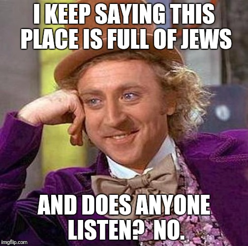 Creepy Condescending Wonka Meme | I KEEP SAYING THIS PLACE IS FULL OF JEWS AND DOES ANYONE LISTEN?  NO. | image tagged in memes,creepy condescending wonka | made w/ Imgflip meme maker