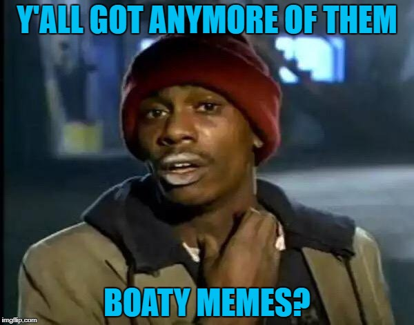 Y'all Got Any More Of That Meme | Y'ALL GOT ANYMORE OF THEM BOATY MEMES? | image tagged in memes,y'all got any more of that | made w/ Imgflip meme maker