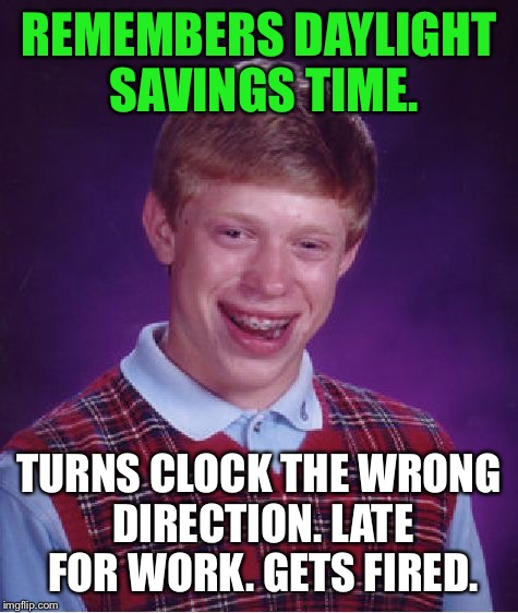 Bad Luck Brian |  REMEMBERS DAYLIGHT SAVINGS TIME. TURNS CLOCK THE WRONG DIRECTION. LATE FOR WORK. GETS FIRED. | image tagged in memes,bad luck brian,first world problems,bad luck,daylight savings time,daylight saving time | made w/ Imgflip meme maker