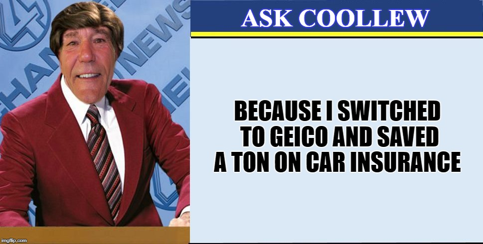 coollews views | ASK COOLLEW BECAUSE I SWITCHED TO GEICO AND SAVED A TON ON CAR INSURANCE | image tagged in coollews views | made w/ Imgflip meme maker