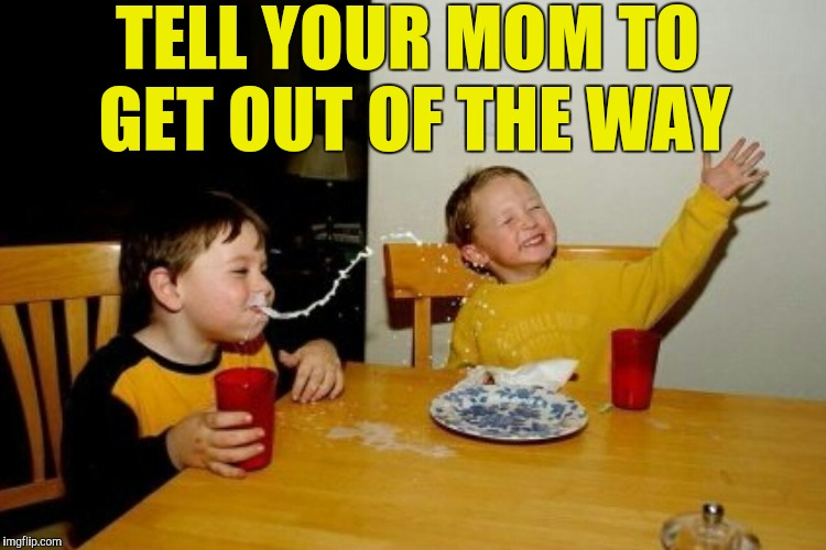 TELL YOUR MOM TO GET OUT OF THE WAY | made w/ Imgflip meme maker