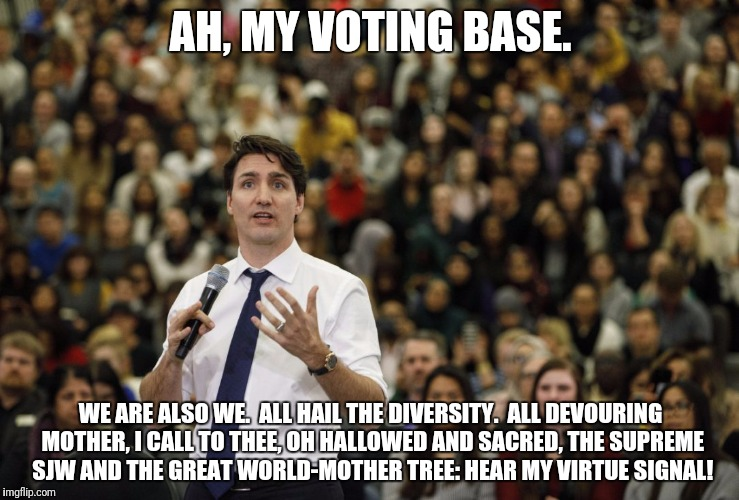 AH, MY VOTING BASE. WE ARE ALSO WE.  ALL HAIL THE DIVERSITY.  ALL DEVOURING MOTHER, I CALL TO THEE, OH HALLOWED AND SACRED, THE SUPREME SJW  | made w/ Imgflip meme maker