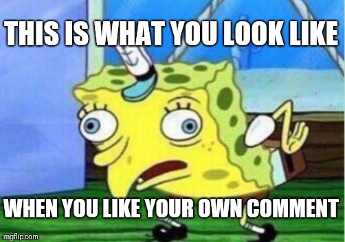 Mocking Spongebob Meme | THIS IS WHAT YOU LOOK LIKE WHEN YOU LIKE YOUR OWN COMMENT | image tagged in memes,mocking spongebob | made w/ Imgflip meme maker