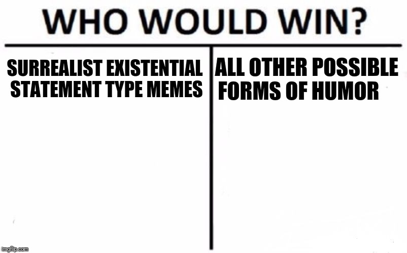 Who Would Win? Meme | SURREALIST EXISTENTIAL STATEMENT TYPE MEMES ALL OTHER POSSIBLE FORMS OF HUMOR | image tagged in memes,who would win | made w/ Imgflip meme maker