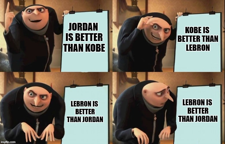 Despicable Me Diabolical Plan Gru Template | JORDAN IS BETTER THAN KOBE KOBE IS BETTER THAN LEBRON LEBRON IS BETTER THAN JORDAN LEBRON IS BETTER THAN JORDAN | image tagged in despicable me diabolical plan gru template | made w/ Imgflip meme maker