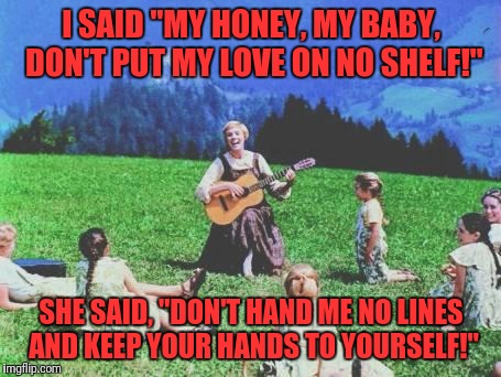 "I SAID ""MY HONEY, MY BABY, DON'T PUT MY LOVE ON NO SHELF!"" SHE SAID, ""DON'T HAND ME NO LINES AND KEEP YOUR HANDS TO YOURSELF!"" 