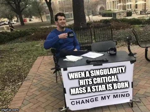 Change My Mind | WHEN A SINGULARITY HITS CRITICAL MASS A STAR IS BORN | image tagged in change my mind | made w/ Imgflip meme maker
