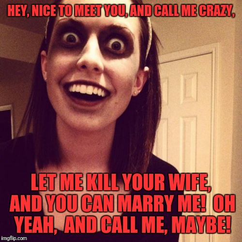 Oag - Call me, maybe! Music Week! March 5th to 11th, a Phantasmemegoric & thecoffeemaster Event | HEY, NICE TO MEET YOU, AND CALL ME CRAZY, LET ME KILL YOUR WIFE, AND YOU CAN MARRY ME!  OH YEAH,  AND CALL ME, MAYBE! | image tagged in memes,zombie overly attached girlfriend | made w/ Imgflip meme maker