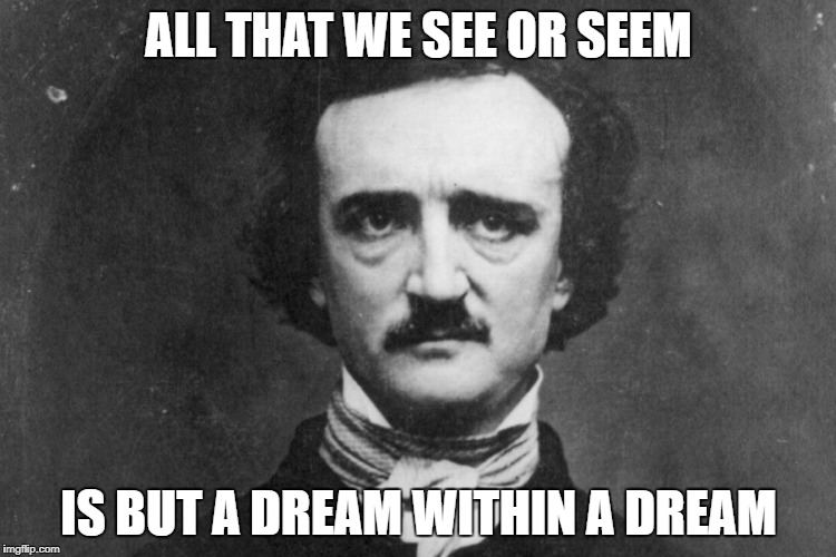 Edgar Allan Poe | ALL THAT WE SEE OR SEEM IS BUT A DREAM WITHIN A DREAM | image tagged in edgar allan poe | made w/ Imgflip meme maker