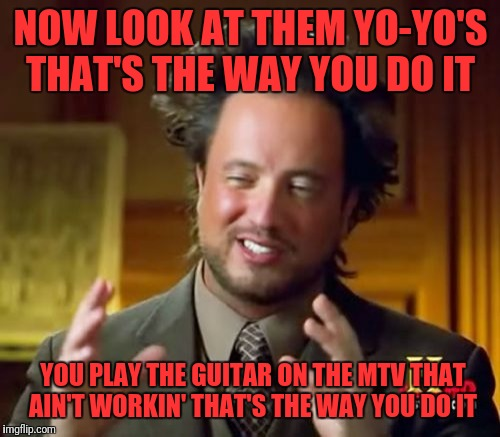 Ancient Aliens Meme | NOW LOOK AT THEM YO-YO'S THAT'S THE WAY YOU DO IT YOU PLAY THE GUITAR ON THE MTV THAT AIN'T WORKIN' THAT'S THE WAY YOU DO IT | image tagged in memes,ancient aliens | made w/ Imgflip meme maker