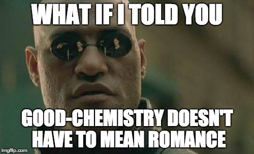 Matrix Morpheus Meme | WHAT IF I TOLD YOU GOOD-CHEMISTRY DOESN'T HAVE TO MEAN ROMANCE | image tagged in memes,matrix morpheus | made w/ Imgflip meme maker