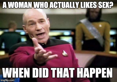 Picard Wtf Meme | A WOMAN WHO ACTUALLY LIKES SEX? WHEN DID THAT HAPPEN | image tagged in memes,picard wtf | made w/ Imgflip meme maker